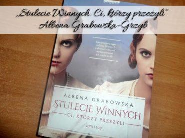 """,,Stulecie Winnych. Ci, którzy przeżyli"""" Ałbena Grabowska-Grzyb. Pierwszy tom wojenno-współczesnej sagi"""