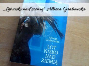 """,,Lot nisko nad ziemią"""" Ałbena Grabowska. Książka obyczajowa dla wielu"""
