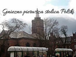 Gniezno – pierwsza stolica Polski. Warto dotrzeć tutaj choć raz w życiu