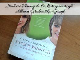 """,,Stulecie Winnych. Ci, którzy wierzyli"""" Ałbena Grabowska-Grzyb. Emocjonujące zwieńczenie rodzinnej sagi"""