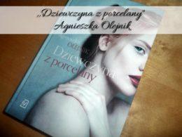 """,,Dziewczyna z porcelany"""" Agnieszka Olejnik. Czasem jedno zdarzenie może całkowicie odmienić czyjeś życie"""