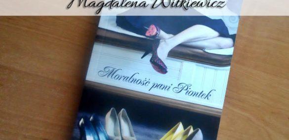 """,,Moralność pani Piontek"""" Magdalena Witkiewicz. Zabawna historia dla kobiet"""