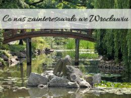 Co nas zainteresowało we Wrocławiu? Co warto zobaczyć?