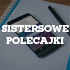 Sistersowe polecajki #11