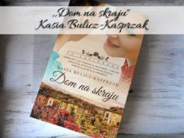 """,,Dom na skraju"""" Kasia Bulicz-Kasprzak. Drugi tom różanej trylogii"""