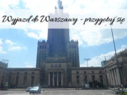 Przygotowania do wyjazdu do Warszawy. Poradnik od A do Z