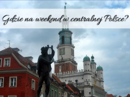 Weekend w centralnej Polsce. Gdzie warto się wybrać?
