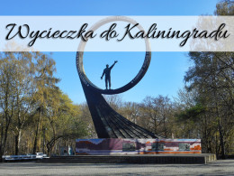 Wycieczka do Kaliningradu. To naprawdę świetny pomysł