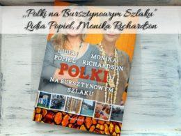 """,,Polki na Bursztynowym Szlaku"""" Lidia Popiel, Monika Richardson. Czy pozycja jest warta uwagi?"""