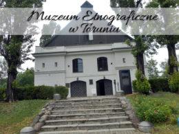 Muzeum Etnograficzne w Toruniu. Lekcja historii podana w przystępny sposób