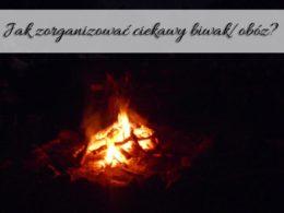 Jak zorganizować ciekawy biwak/obóz? Na co zwrócić uwagę?