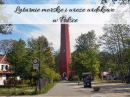 Latarnie morskie i wieże widokowe w Polsce. Jest ich ogrom, znajdź jakąś dla siebie
