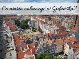 Co warto zobaczyć w Gdańsku? Lista sprawdzonych atrakcji