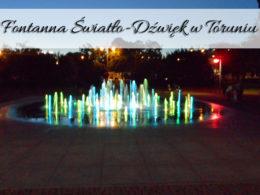 Fontanna światło-dźwięk w Toruniu. Uwielbiamy ją oglądać!