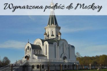 Wymarzona podróż do Moskwy