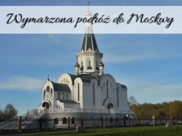 Wymarzona podróż do Moskwy. Może w końcu uda nam się tam dotrzeć