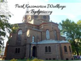 Park Kazimierza Wielkiego w Bydgoszczy. Przepiękne miejsce na letnie dni