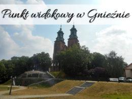 Punkt widokowy w Gnieźnie (Katedra). Piękne widoki całego miasta