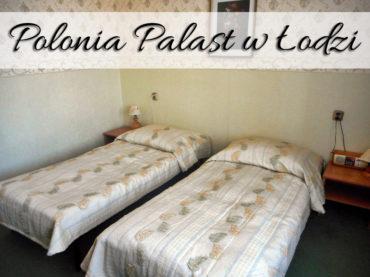 Hotel Polonia Palast w Łodzi. Z chęcią wrócimy tam ponownie