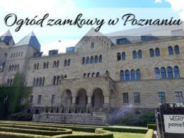 Ogród zamkowy w Poznaniu. Idealne miejsce na odpoczynek