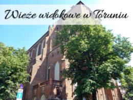 Wieże widokowe w Toruniu. Sprawdź, z których miejsc możesz podziwiać miasto z góry