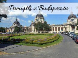 Pamiątki z Budapesztu. Zatrzymaj miłe chwile na dłużej
