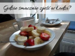 Gdzie smacznie zjeść w Łodzi? Polecamy tylko sprawdzone miejsca