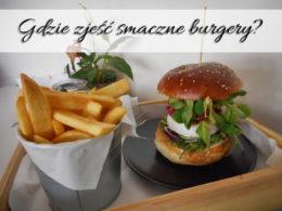 Gdzie zjeść smaczne burgery? Znajdź swoje ulubione