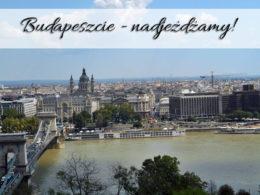 Budapeszcie – nadjeżdżamy! Spełniamy jedno z naszych marzeń