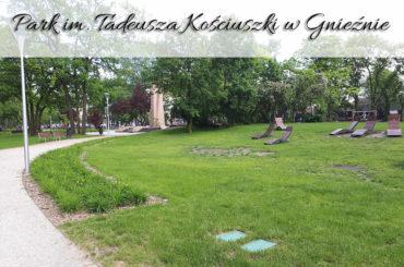 Park im. Tadeusza Kościuszki w Gnieźnie. Prawdziwa metamorfoza na plus