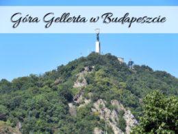 Góra Gellerta w Budapeszcie. Przepiękna panorama miasta