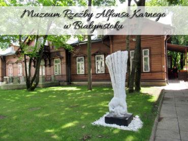 Muzeum Rzeźby Alfonsa Karnego w Białymstoku. Fantastyczne miejsce z audioprzewodnikiem