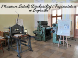 Muzeum Sztuki Drukarskiej i Papiernictwa w Supraślu. Cudowne interaktywne miejsce
