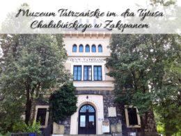 Muzeum Tatrzańskie im. dra Tytusa Chałubińskiego w Zakopanem. Czy warto tam iść?
