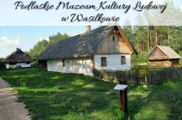 Podlaskie Muzeum Kultury Ludowej w Wasilkowie. Czy warto odwiedzić to miejsce?