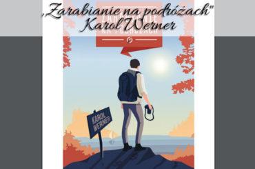 """,,Zarabianie na podróżach"""" Karol Werner. 172 strony wskazówek, porad i inspiracji, jak uczynić podróże satysfakcjonującym źródłem zarobku"""