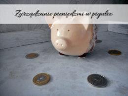Zarządzanie pieniędzmi w pigułce – 3 podstawowe zasady, które uchronią Cię przed długami