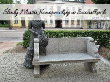 Ślady Marii Konopnickiej w Suwałkach. Plac, pomnik, muzeum…