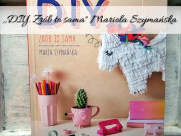 """,,DIY. Zrób to sama"""" Mariola Szymańska. Publikacja dla rękodzielników"""