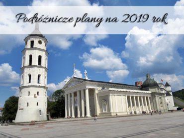 Podróżnicze plany na 2019 rok. Czy uda nam się je zrealizować?