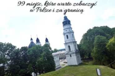99 miejsc, które warto zobaczyć w Polsce i za granicą. Już nie masz wymówki, żeby nie ruszyć się w drogę