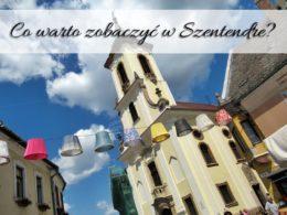 Co warto zobaczyć w Szentendre? Malownicze uliczki i ciekawe muzeum