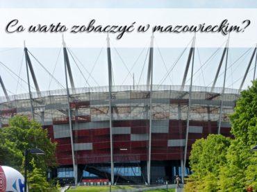 Co warto zobaczyć w mazowieckim? Odwiedziłeś stolicę Polski?