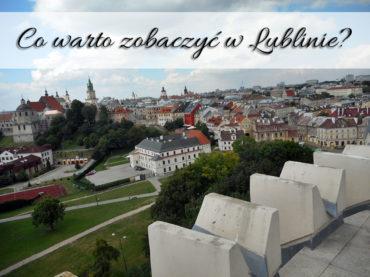 Co warto zobaczyć w Lublinie? Czy warto wybrać się na Lubelszczyznę?