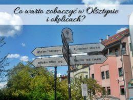 Co warto zobaczyć w Olsztynie i okolicach? 10 wartych polecenia miejsc!