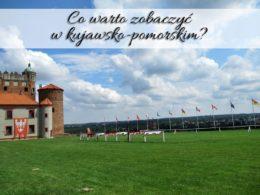 Co warto zobaczyć w kujawsko-pomorskim? Polecamy ponad 20 miejscowości!