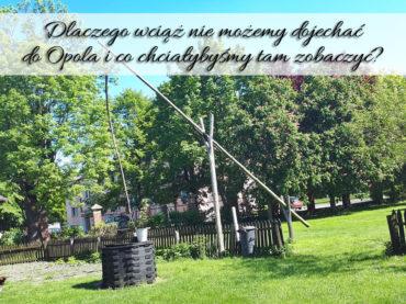 Dlaczego wciąż nie możemy dojechać do Opola i co chciałybyśmy tam zobaczyć?