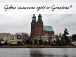 Gdzie smacznie zjeść w Gnieźnie? Poznajcie TE miejsca
