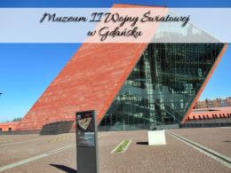 Muzeum II Wojny Światowej w Gdańsku. Niesamowite miejsce!