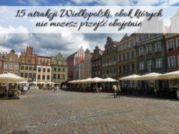 15 atrakcji Wielkopolski, obok których nie możesz przejść obojętnie